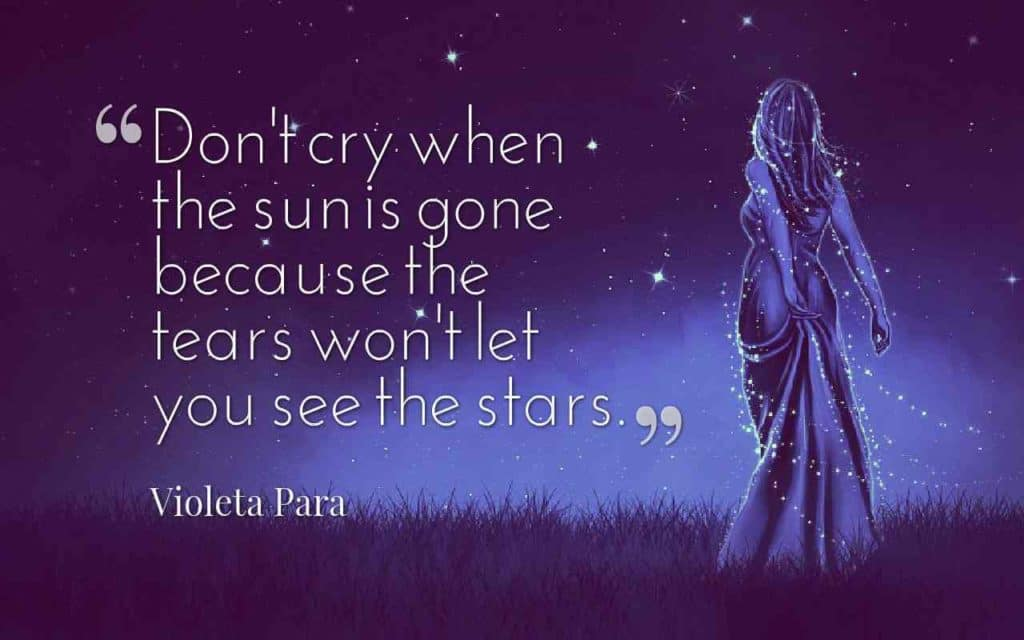 Don't cry when the sun is gone because the tears won't let you see the stars