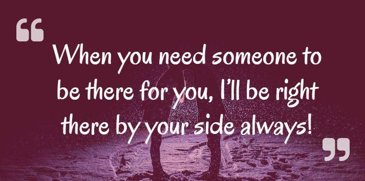 When you need someone to be there for you, I'll be right there by your side always!